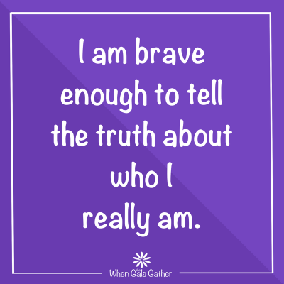 I am brave enough to tell the truth about who I really am.